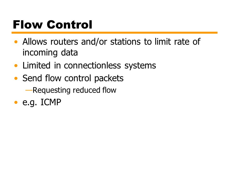 Flow Control Allows routers and/or stations to limit rate of incoming data Limited in connectionless systems Send flow control packets Requesting redu