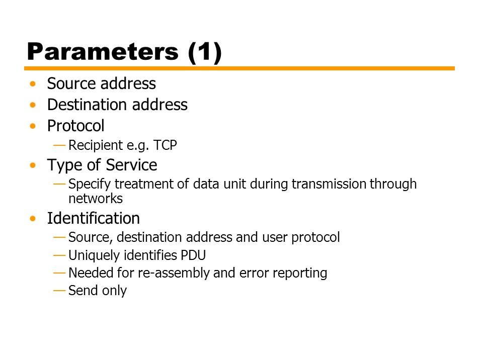 Parameters (1) Source address Destination address Protocol Recipient e.g. TCP Type of Service Specify treatment of data unit during transmission throu
