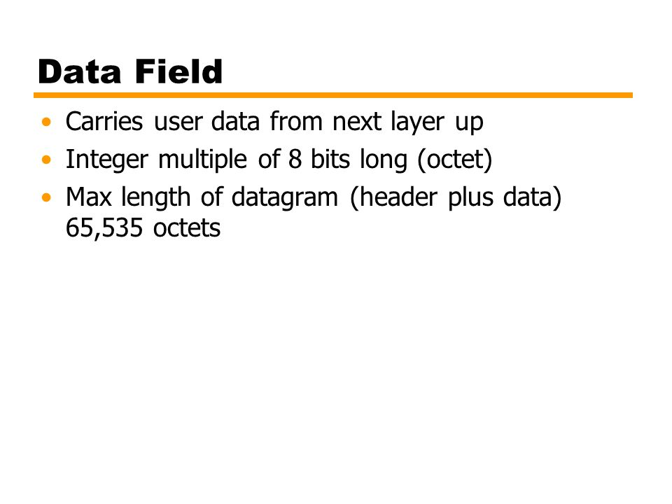 Data Field Carries user data from next layer up Integer multiple of 8 bits long (octet) Max length of datagram (header plus data) 65,535 octets