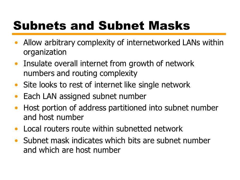 Subnets and Subnet Masks Allow arbitrary complexity of internetworked LANs within organization Insulate overall internet from growth of network number