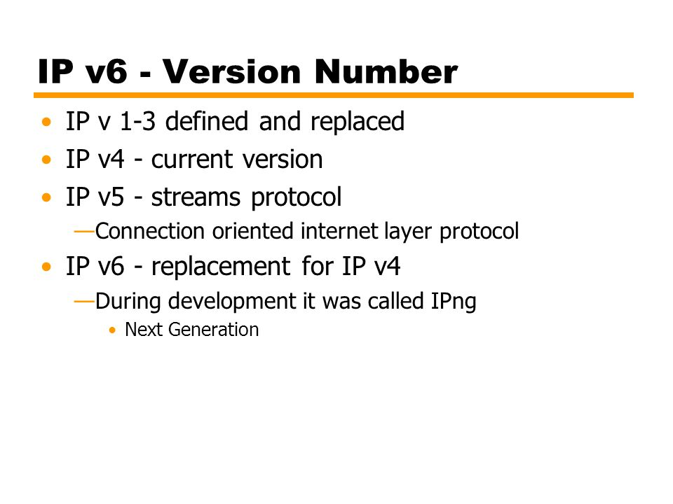 IP v6 - Version Number IP v 1-3 defined and replaced IP v4 - current version IP v5 - streams protocol Connection oriented internet layer protocol IP v