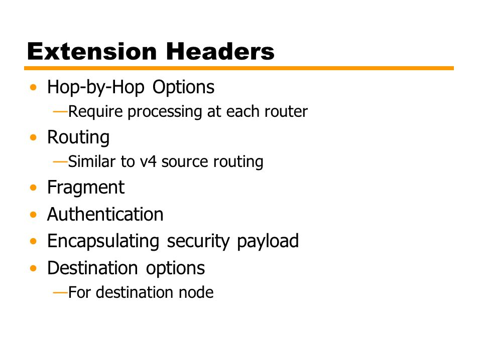Extension Headers Hop-by-Hop Options Require processing at each router Routing Similar to v4 source routing Fragment Authentication Encapsulating secu