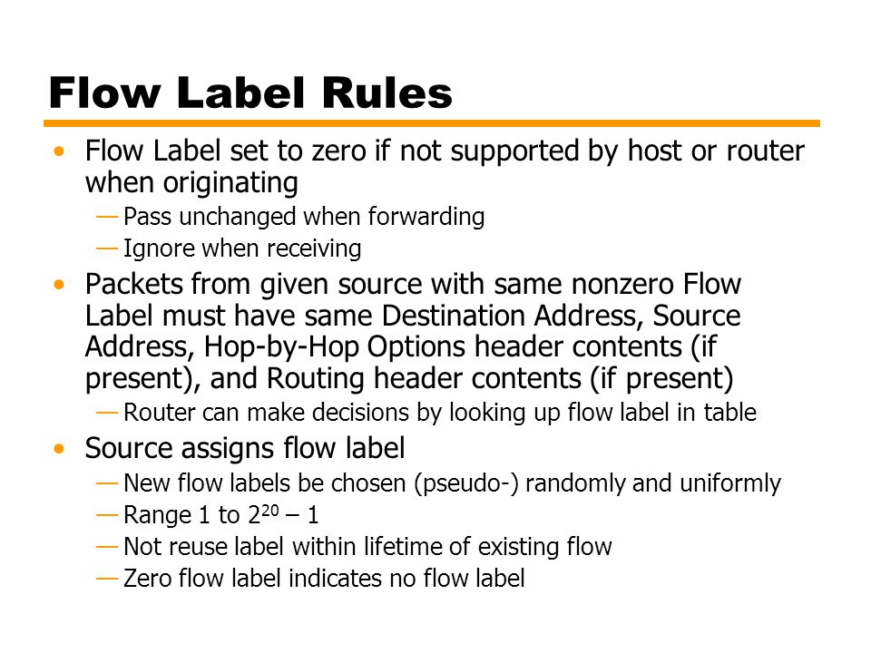 Flow Label Rules Flow Label set to zero if not supported by host or router when originating Pass unchanged when forwarding Ignore when receiving Packe
