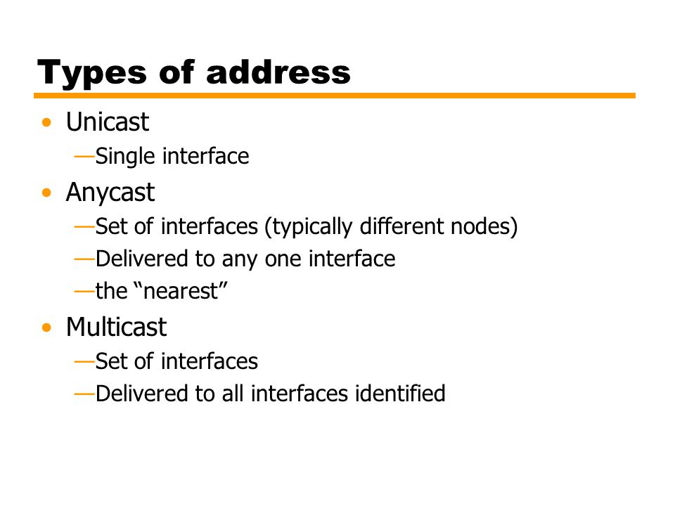 Types of address Unicast Single interface Anycast Set of interfaces (typically different nodes) Delivered to any one interface the nearest Multicast S