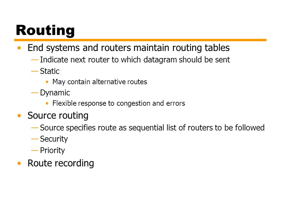 Routing End systems and routers maintain routing tables Indicate next router to which datagram should be sent Static May contain alternative routes Dy