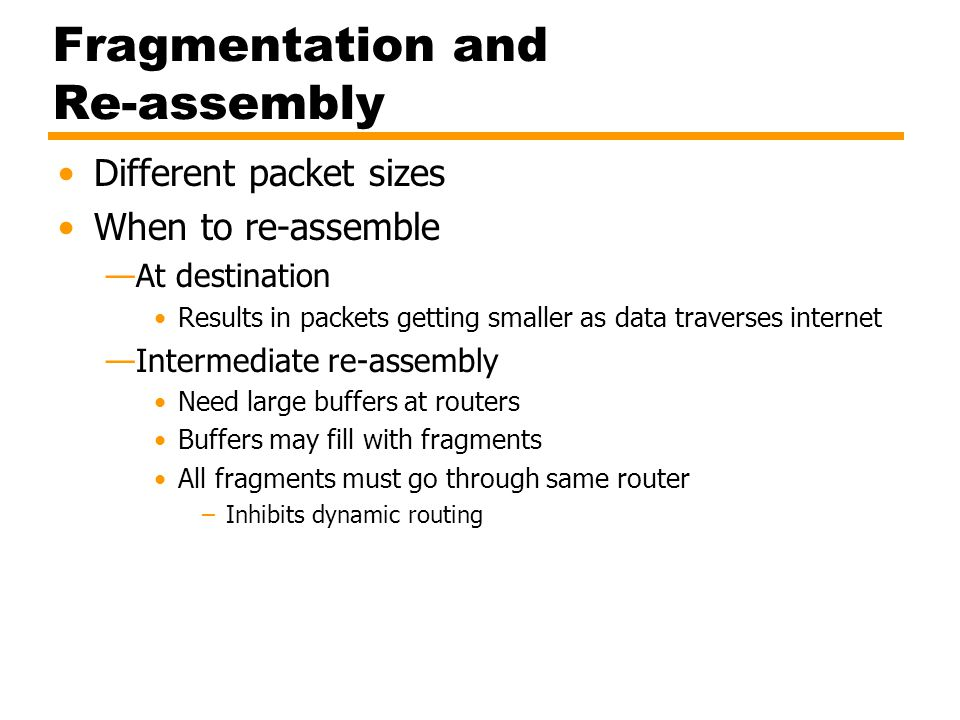 IP Fragmentation (1) IP re-assembles at destination only Uses fields in header Data Unit Identifier (ID) Identifies end system originated datagram –Source and destination address –Protocol layer generating data (e.g.