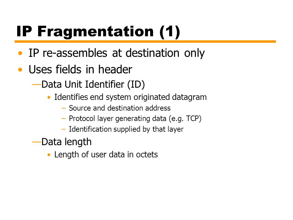 IP Fragmentation (1) IP re-assembles at destination only Uses fields in header Data Unit Identifier (ID) Identifies end system originated datagram –So