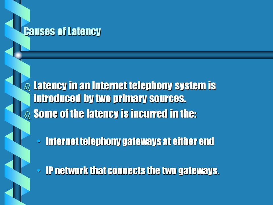 Causes of Latency b Latency in an Internet telephony system is introduced by two primary sources.