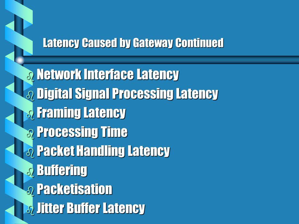 Latency Caused by Gateway Continued b Network Interface Latency b Digital Signal Processing Latency b Framing Latency b Processing Time b Packet Handling Latency b Buffering b Packetisation b Jitter Buffer Latency