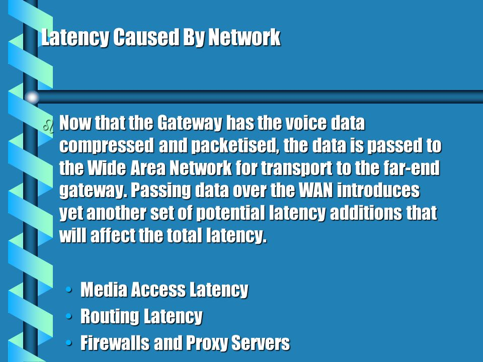 Latency Caused By Network b Now that the Gateway has the voice data compressed and packetised, the data is passed to the Wide Area Network for transport to the far-end gateway.