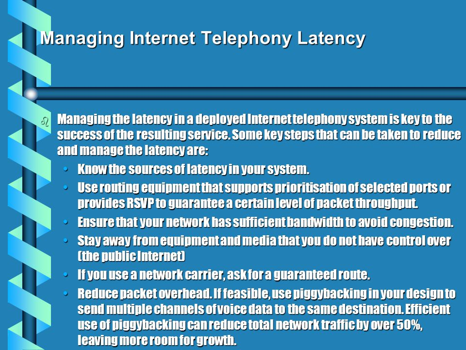 Managing Internet Telephony Latency b Managing the latency in a deployed Internet telephony system is key to the success of the resulting service.