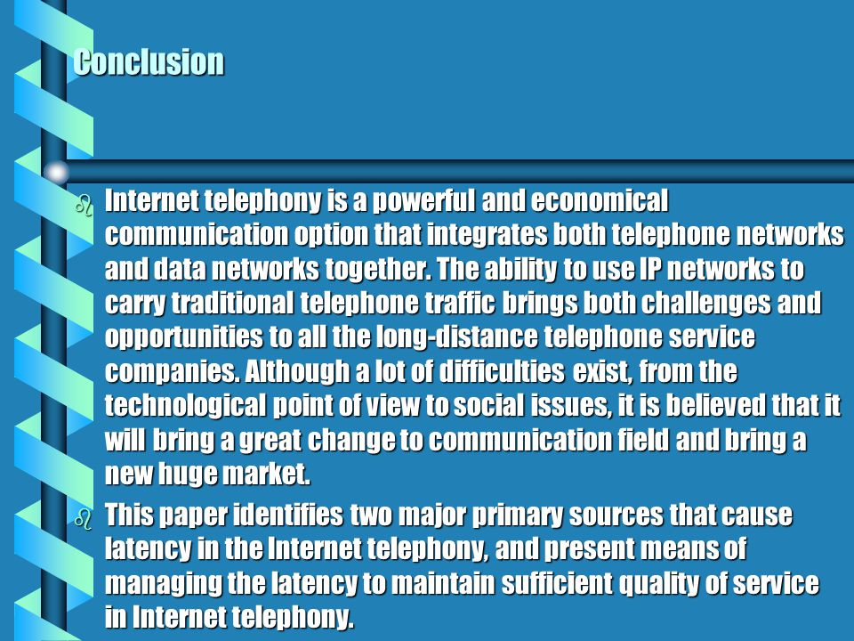 Conclusion b Internet telephony is a powerful and economical communication option that integrates both telephone networks and data networks together.