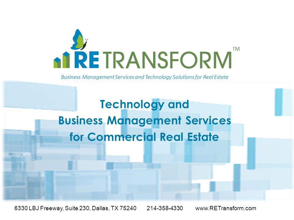 Business Management Services and Technology Solutions for Real Estate Technology and Business Management Services for Commercial Real Estate 6330 LBJ Freeway, Suite 230, Dallas, TX 75240 214-358-4330 www.RETransform.com