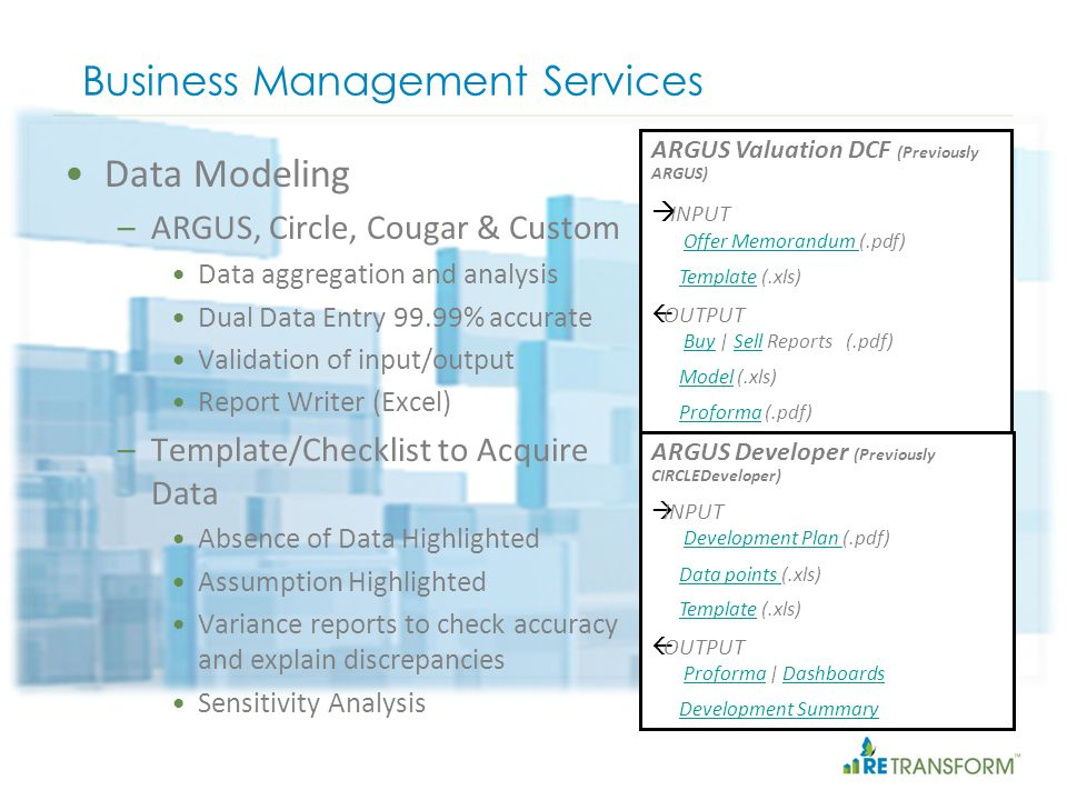 Business Management Services ARGUS Valuation DCF (Previously ARGUS) INPUT Offer Memorandum (.pdf) Offer Memorandum Template (.xls)Template OUTPUT Buy | Sell Reports (.pdf) BuySell Model (.xls)Model Proforma (.pdf)Proforma ARGUS Developer (Previously CIRCLEDeveloper) INPUT Development Plan (.pdf) Development Plan Data points (.xls)Data points Template (.xls)Template OUTPUT Proforma | Dashboards ProformaDashboards Development Summary Data Modeling –ARGUS, Circle, Cougar & Custom Data aggregation and analysis Dual Data Entry 99.99% accurate Validation of input/output Report Writer (Excel) –Template/Checklist to Acquire Data Absence of Data Highlighted Assumption Highlighted Variance reports to check accuracy and explain discrepancies Sensitivity Analysis