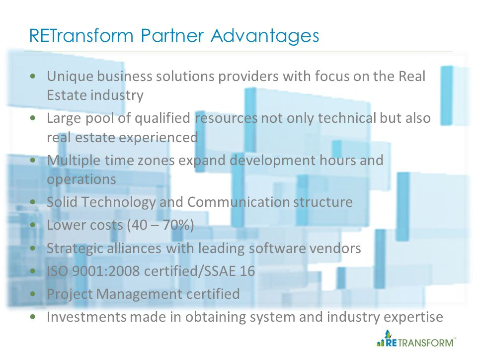 RETransform Partner Advantages Unique business solutions providers with focus on the Real Estate industry Large pool of qualified resources not only technical but also real estate experienced Multiple time zones expand development hours and operations Solid Technology and Communication structure Lower costs (40 – 70%) Strategic alliances with leading software vendors ISO 9001:2008 certified/SSAE 16 Project Management certified Investments made in obtaining system and industry expertise