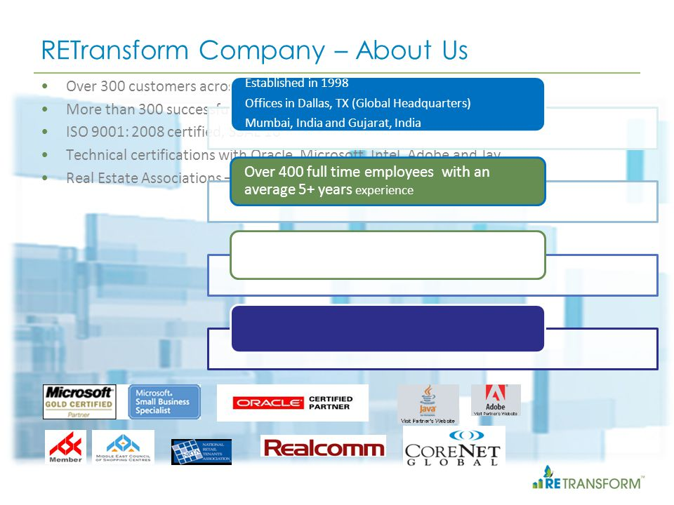 RETransform Company – About Us Over 300 customers across the globe More than 300 successful Project Implementations ISO 9001: 2008 certified, SSAE 16 Technical certifications with Oracle, Microsoft, Intel, Adobe and Jav Real Estate Associations – Realcomm, Corenet, ICSC, NRTA, MECSC Established in 1998 Offices in Dallas, TX (Global Headquarters) Mumbai, India and Gujarat, India Over 400 full time employees with an average 5+ years experience