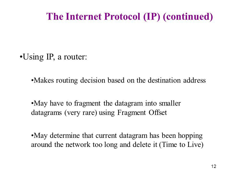 12 The Internet Protocol (IP) (continued) Using IP, a router: Makes routing decision based on the destination address May have to fragment the datagra