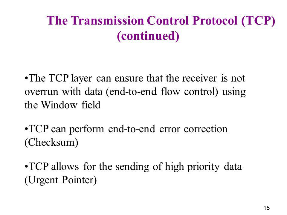 15 The Transmission Control Protocol (TCP) (continued) The TCP layer can ensure that the receiver is not overrun with data (end-to-end flow control) u