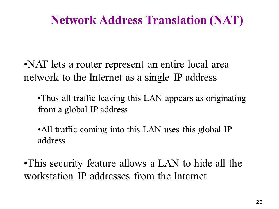 22 Network Address Translation (NAT) NAT lets a router represent an entire local area network to the Internet as a single IP address Thus all traffic