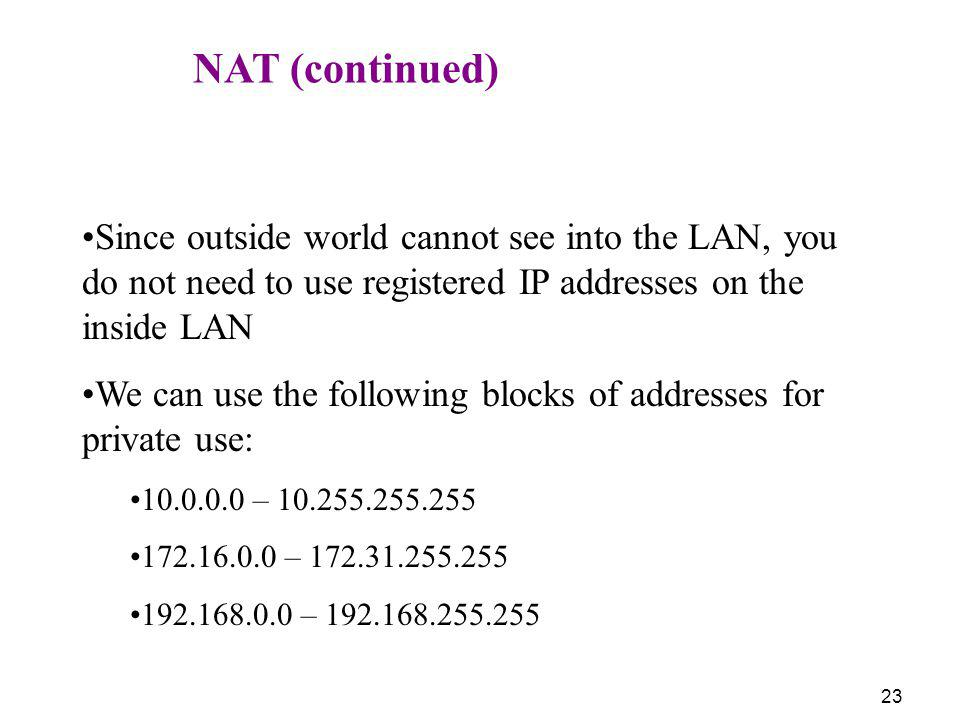 23 NAT (continued) Since outside world cannot see into the LAN, you do not need to use registered IP addresses on the inside LAN We can use the follow