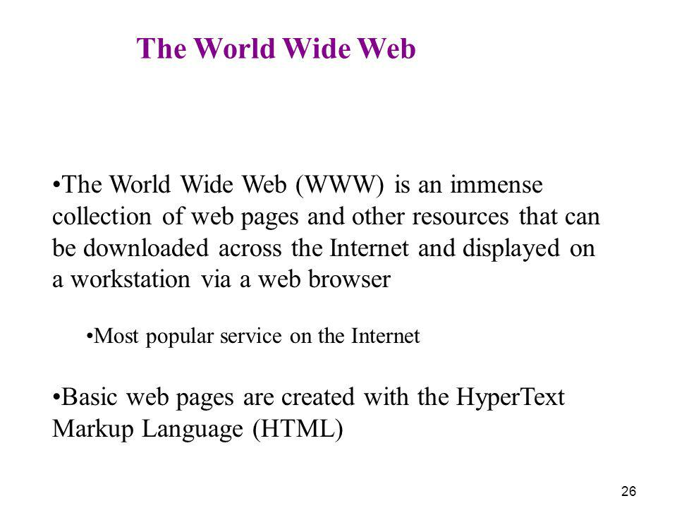 26 The World Wide Web The World Wide Web (WWW) is an immense collection of web pages and other resources that can be downloaded across the Internet an