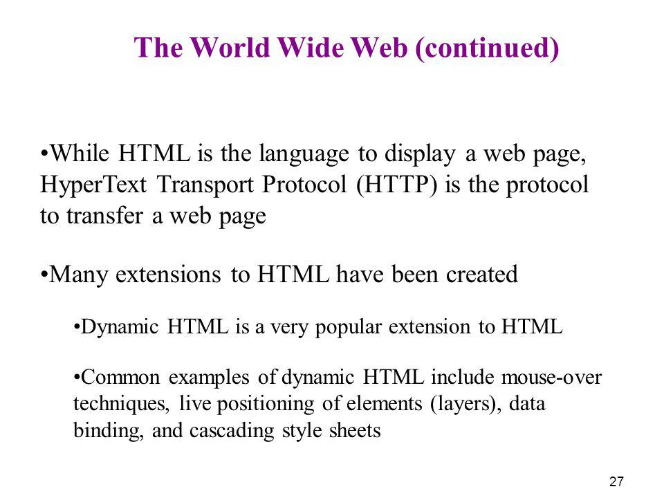 27 The World Wide Web (continued) While HTML is the language to display a web page, HyperText Transport Protocol (HTTP) is the protocol to transfer a