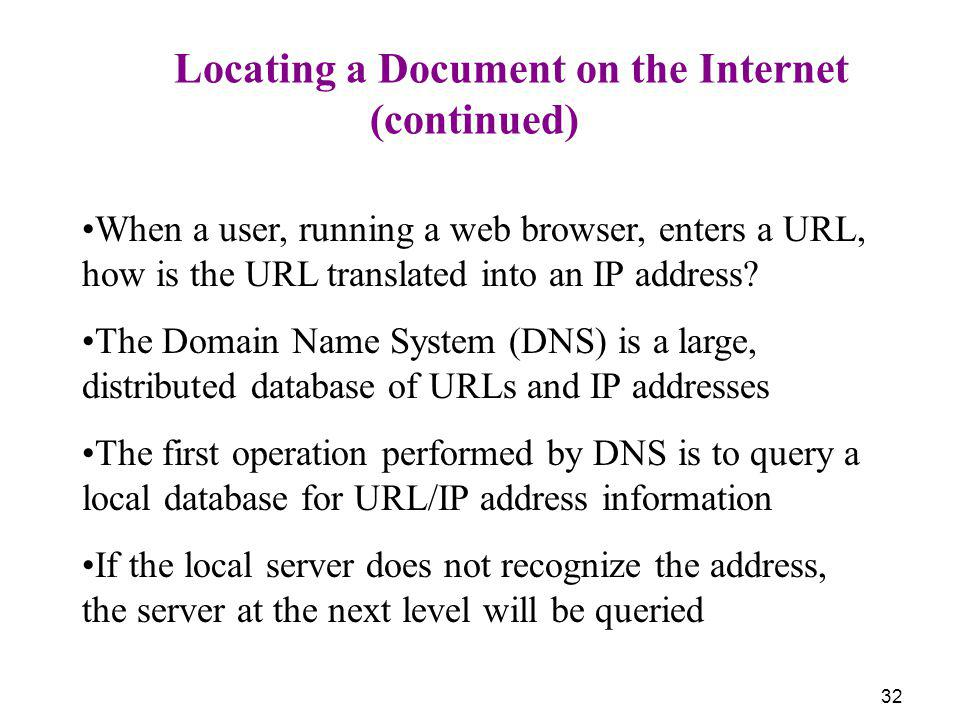 32 Locating a Document on the Internet (continued) When a user, running a web browser, enters a URL, how is the URL translated into an IP address? The