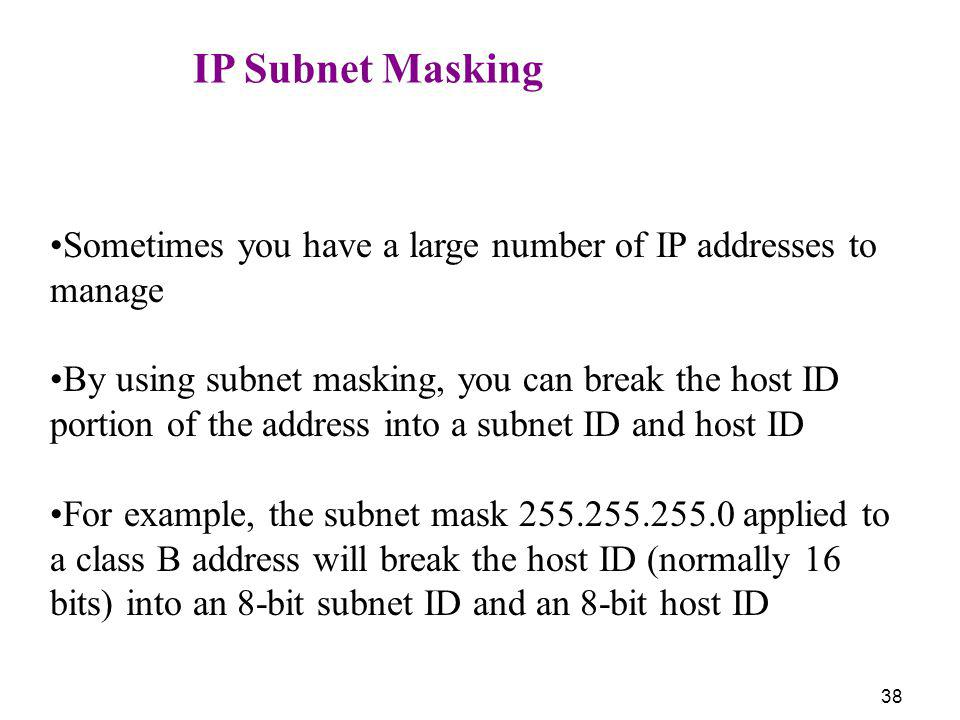 38 IP Subnet Masking Sometimes you have a large number of IP addresses to manage By using subnet masking, you can break the host ID portion of the add