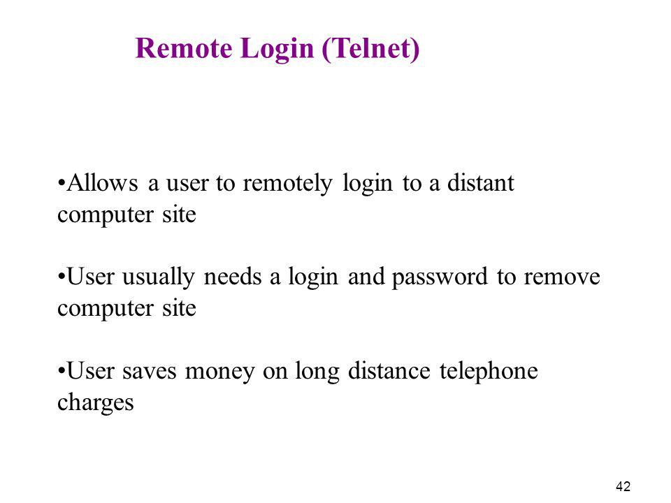 42 Remote Login (Telnet) Allows a user to remotely login to a distant computer site User usually needs a login and password to remove computer site Us