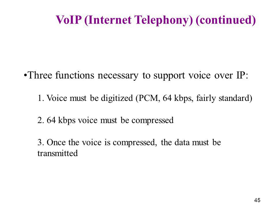 45 VoIP (Internet Telephony) (continued) Three functions necessary to support voice over IP: 1. Voice must be digitized (PCM, 64 kbps, fairly standard