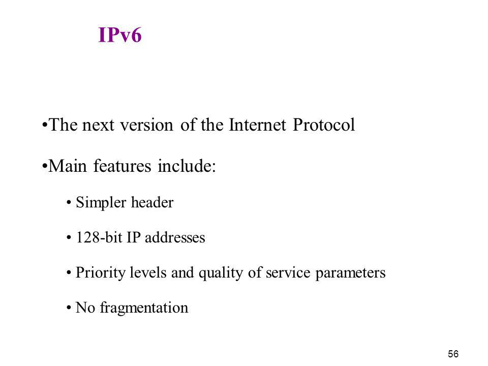 56 IPv6 The next version of the Internet Protocol Main features include: Simpler header 128-bit IP addresses Priority levels and quality of service pa