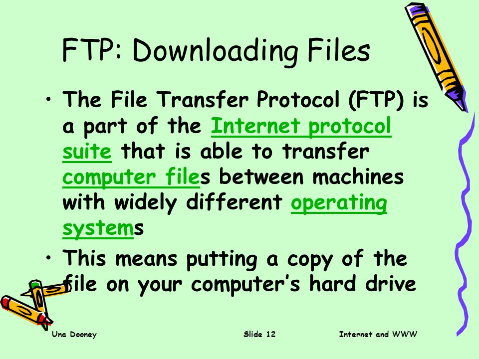 Una DooneySlide 12Internet and WWW FTP: Downloading Files The File Transfer Protocol (FTP) is a part of the Internet protocol suite that is able to transfer computer files between machines with widely different operating systemsInternet protocol suite computer fileoperating system This means putting a copy of the file on your computers hard drive