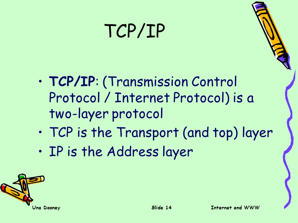 Una DooneySlide 14Internet and WWW TCP/IP TCP/IP: (Transmission Control Protocol / Internet Protocol) is a two-layer protocol TCP is the Transport (and top) layer IP is the Address layer