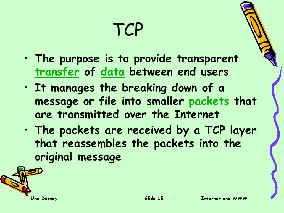 Una DooneySlide 15Internet and WWW TCP The purpose is to provide transparent transfer of data between end users transferdata It manages the breaking down of a message or file into smaller packets that are transmitted over the Internet The packets are received by a TCP layer that reassembles the packets into the original message