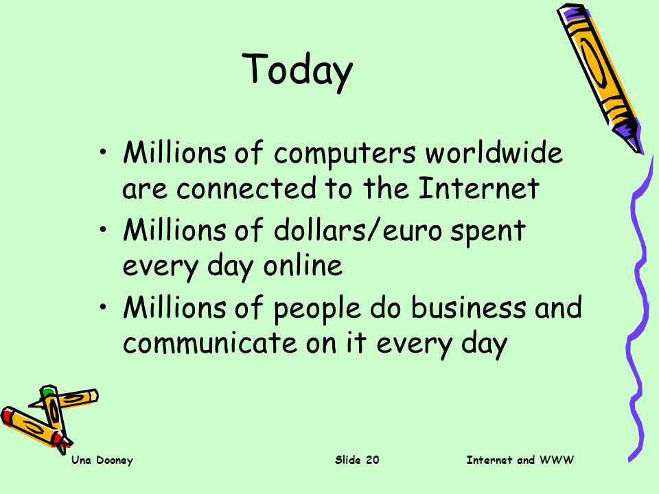 Una DooneySlide 20Internet and WWW Today Millions of computers worldwide are connected to the Internet Millions of dollars/euro spent every day online Millions of people do business and communicate on it every day