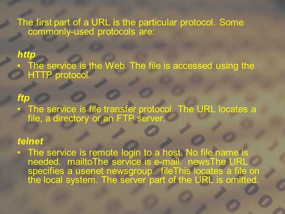 The first part of a URL is the particular protocol. Some commonly-used protocols are: http The service is the Web. The file is accessed using the HTTP