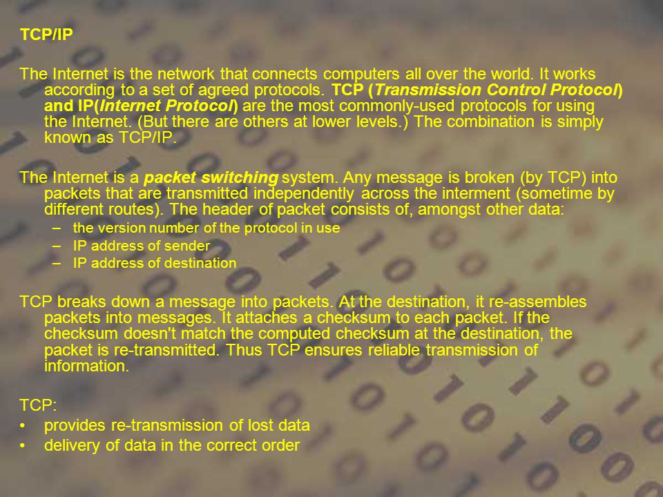 TCP/IP The Internet is the network that connects computers all over the world. It works according to a set of agreed protocols. TCP (Transmission Cont