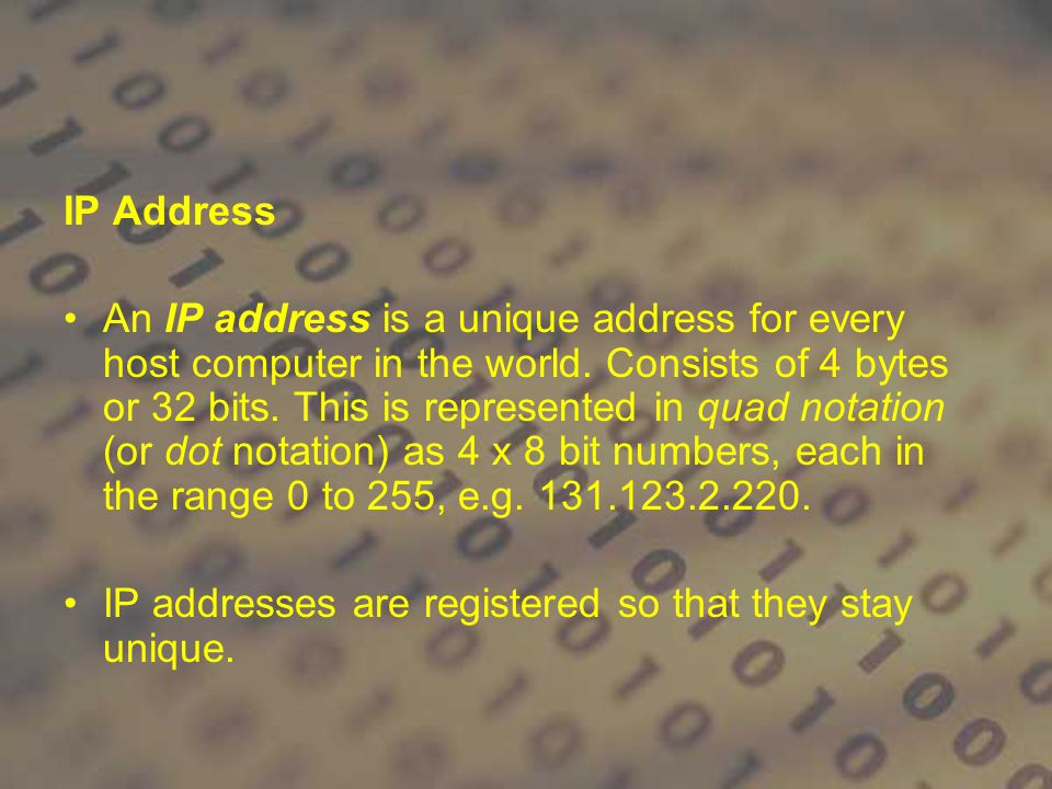 IP Address An IP address is a unique address for every host computer in the world. Consists of 4 bytes or 32 bits. This is represented in quad notatio