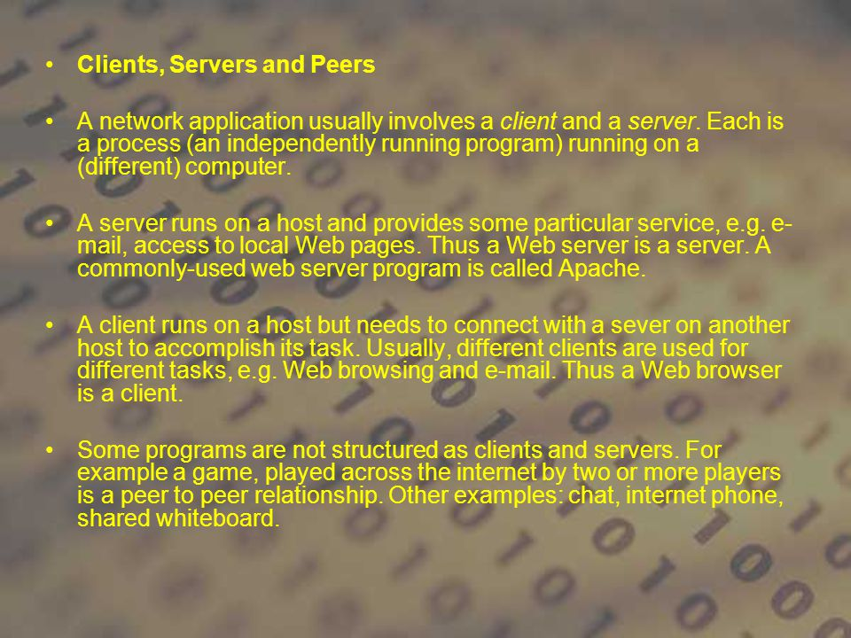 Clients, Servers and Peers A network application usually involves a client and a server. Each is a process (an independently running program) running