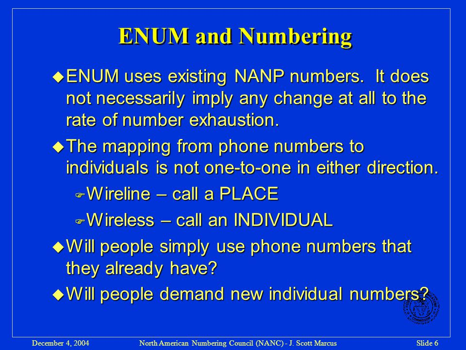 North American Numbering Council (NANC) - J. Scott MarcusSlide 6December 4, 2004 ENUM and Numbering u ENUM uses existing NANP numbers. It does not nec