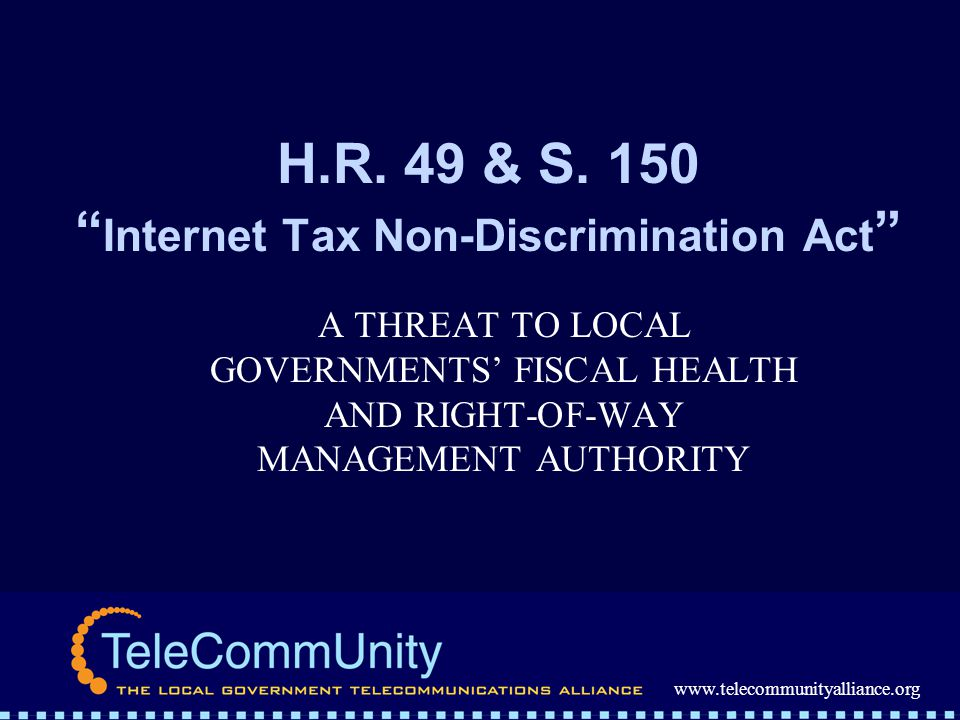 www.telecommunityalliance.org H.R. 49 & S. 150 Internet Tax Non-Discrimination Act A THREAT TO LOCAL GOVERNMENTS FISCAL HEALTH AND RIGHT-OF-WAY MANAGE