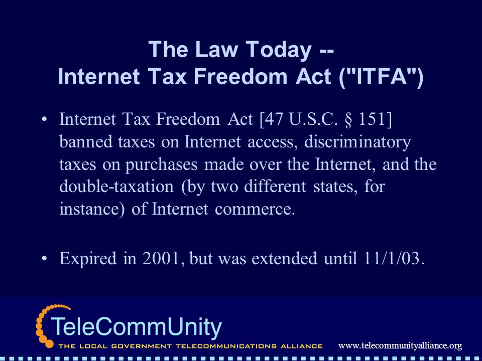 www.telecommunityalliance.org The Law Today -- Internet Tax Freedom Act ( ITFA ) Internet Tax Freedom Act [47 U.S.C.
