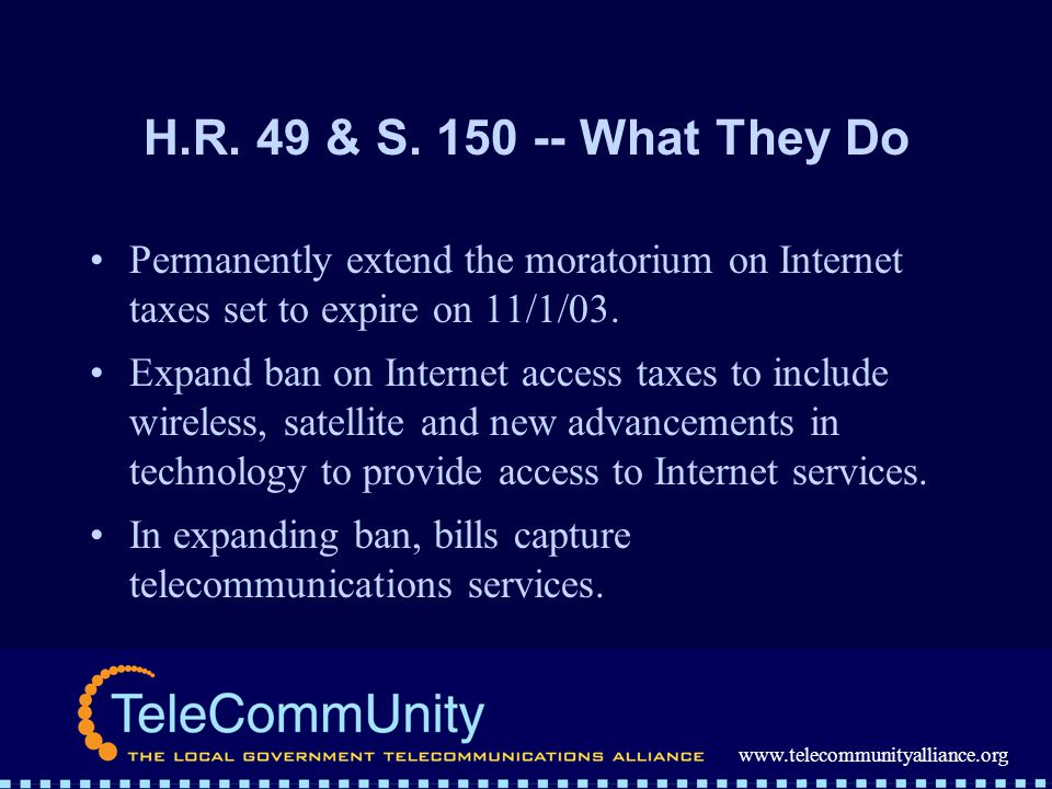 www.telecommunityalliance.org H.R. 49 & S. 150 -- What They Do Permanently extend the moratorium on Internet taxes set to expire on 11/1/03. Expand ba