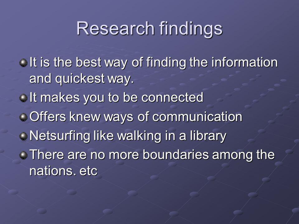 Research findings It is the best way of finding the information and quickest way.
