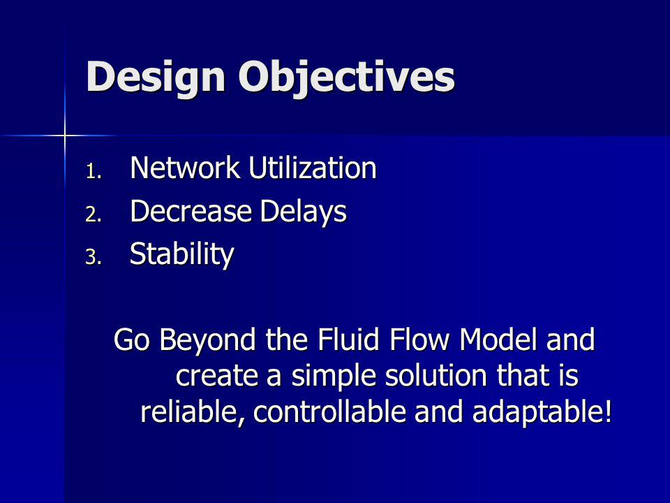 Design Objectives 1. Network Utilization 2. Decrease Delays 3. Stability Go Beyond the Fluid Flow Model and create a simple solution that is reliable,
