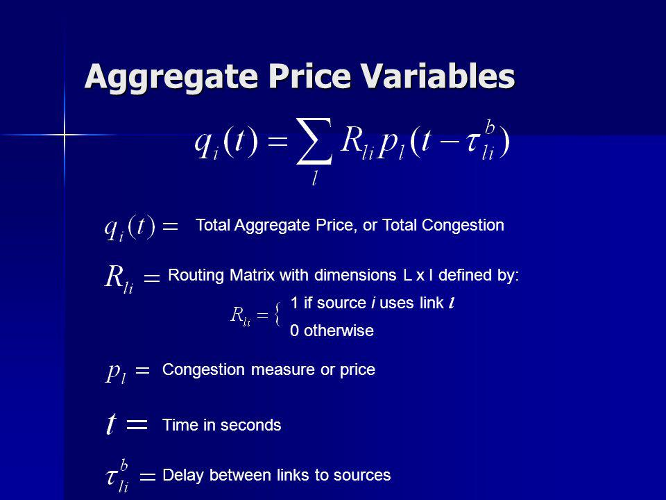 Aggregate Price Variables Total Aggregate Price, or Total Congestion Routing Matrix with dimensions L x I defined by: 0 otherwise 1 if source i uses l