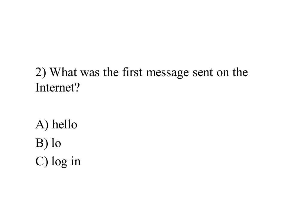 2) What was the first message sent on the Internet A) hello B) lo C) log in