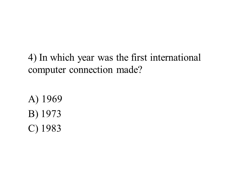 4) In which year was the first international computer connection made A) 1969 B) 1973 C) 1983