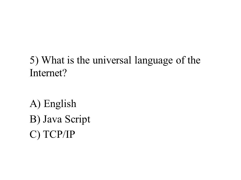 5) What is the universal language of the Internet A) English B) Java Script C) TCP/IP