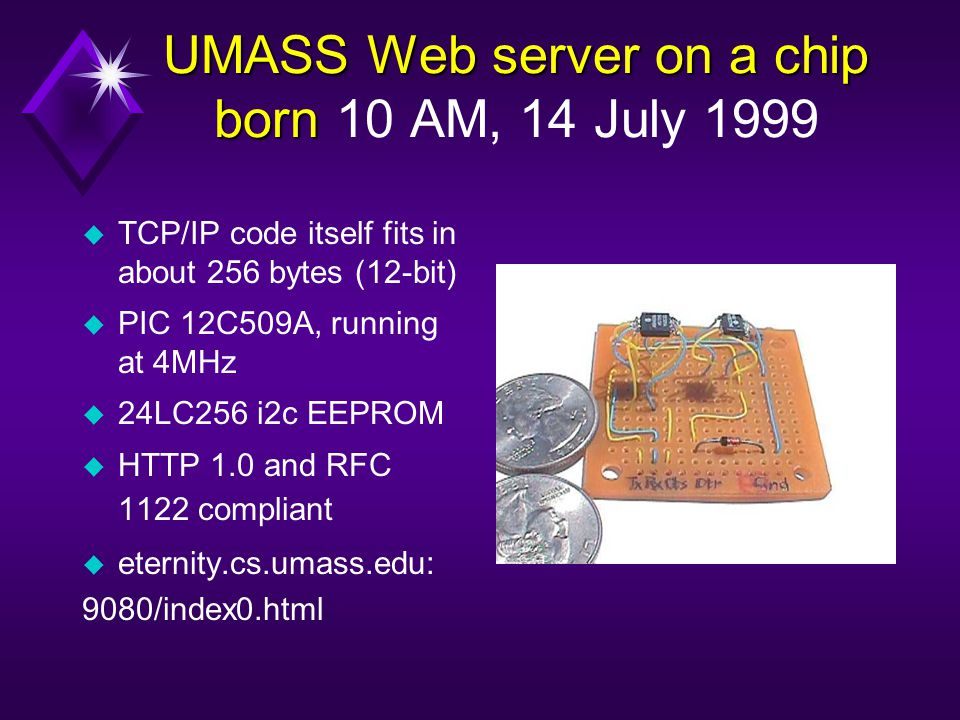 UMASS Web server on a chip born UMASS Web server on a chip born 10 AM, 14 July 1999 u TCP/IP code itself fits in about 256 bytes (12-bit) u PIC 12C509